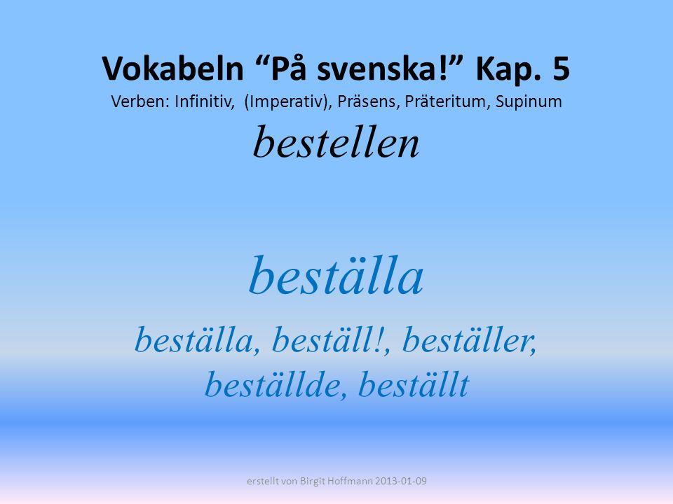 Vokabeln På svenska! Kap. 5 Verben: Infinitiv, (Imperativ), Präsens, Präteritum, Supinum bestellen beställa beställa, beställ!, beställer, beställde,