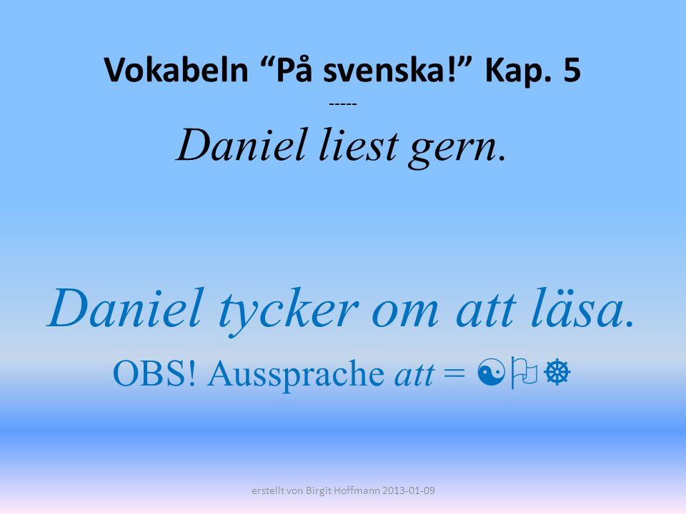 Vokabeln På svenska! Kap. 5 ----- Daniel liest gern. Daniel tycker om att läsa. OBS! Aussprache att = erstellt von Birgit Hoffmann 2013-01-09