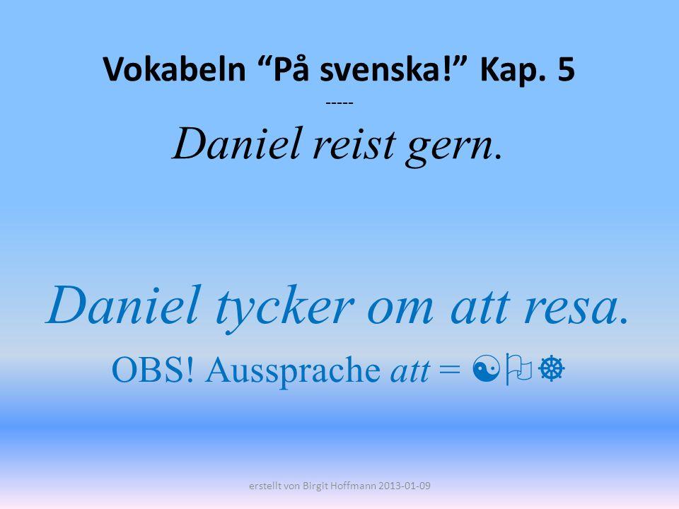 Vokabeln På svenska! Kap. 5 ----- Daniel reist gern. Daniel tycker om att resa. OBS! Aussprache att = erstellt von Birgit Hoffmann 2013-01-09