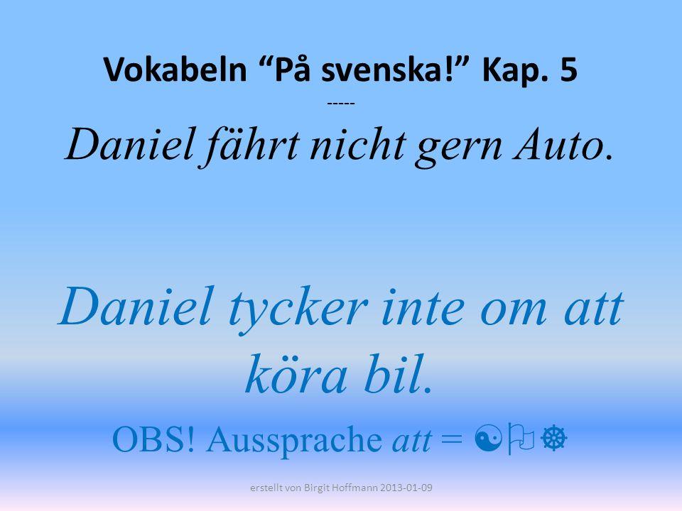 Vokabeln På svenska! Kap. 5 ----- Daniel fährt nicht gern Auto. Daniel tycker inte om att köra bil. OBS! Aussprache att = erstellt von Birgit Hoffmann