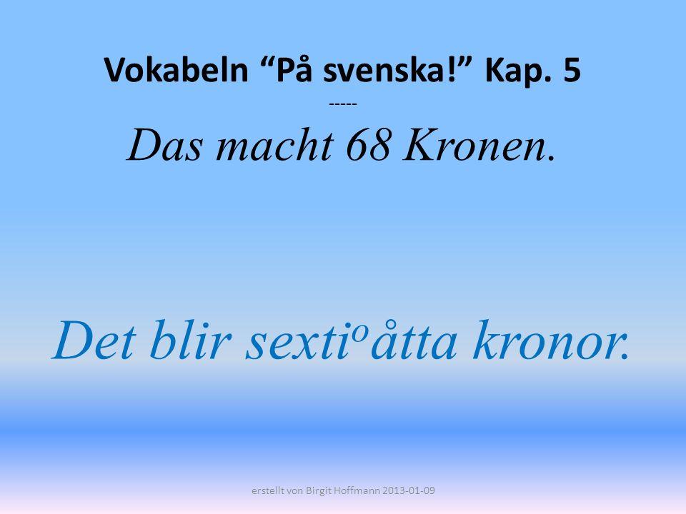 Vokabeln På svenska! Kap. 5 ----- Das macht 68 Kronen. Det blir sexti o åtta kronor. erstellt von Birgit Hoffmann 2013-01-09