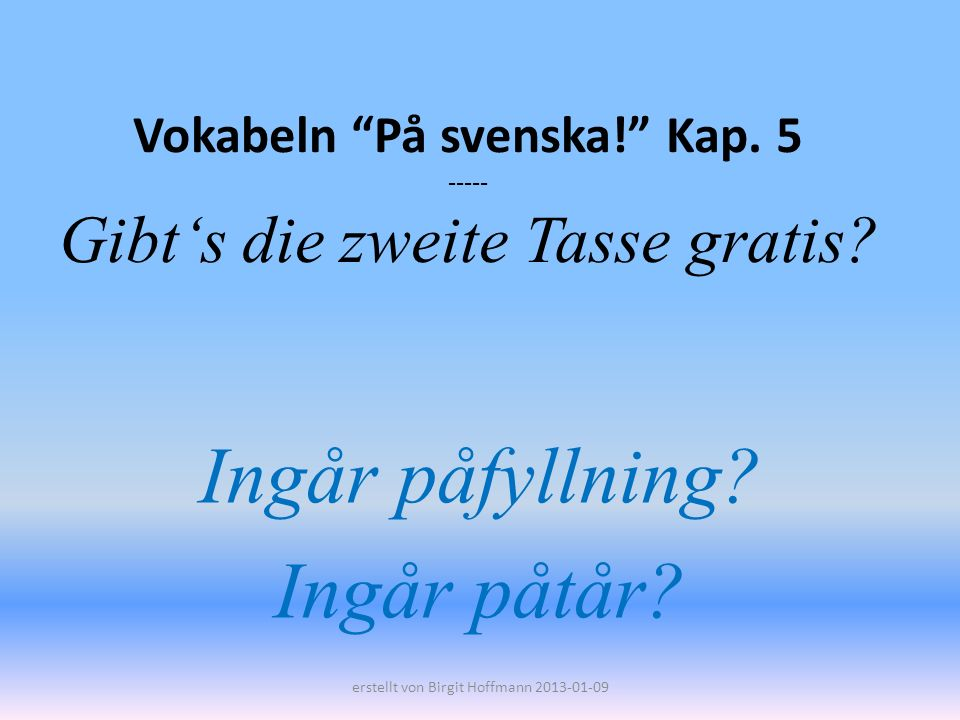 Vokabeln På svenska! Kap. 5 ----- Gibts die zweite Tasse gratis? Ingår påfyllning? Ingår påtår? erstellt von Birgit Hoffmann 2013-01-09