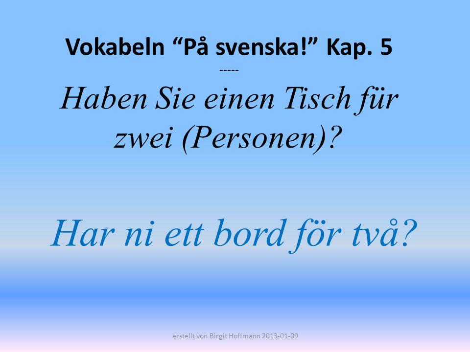 Vokabeln På svenska! Kap. 5 ----- Haben Sie einen Tisch für zwei (Personen)? Har ni ett bord för två? erstellt von Birgit Hoffmann 2013-01-09