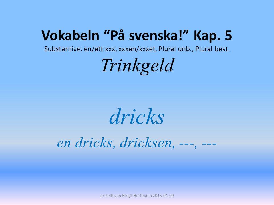Vokabeln På svenska! Kap. 5 Substantive: en/ett xxx, xxxen/xxxet, Plural unb., Plural best. Trinkgeld dricks en dricks, dricksen, ---, --- erstellt vo