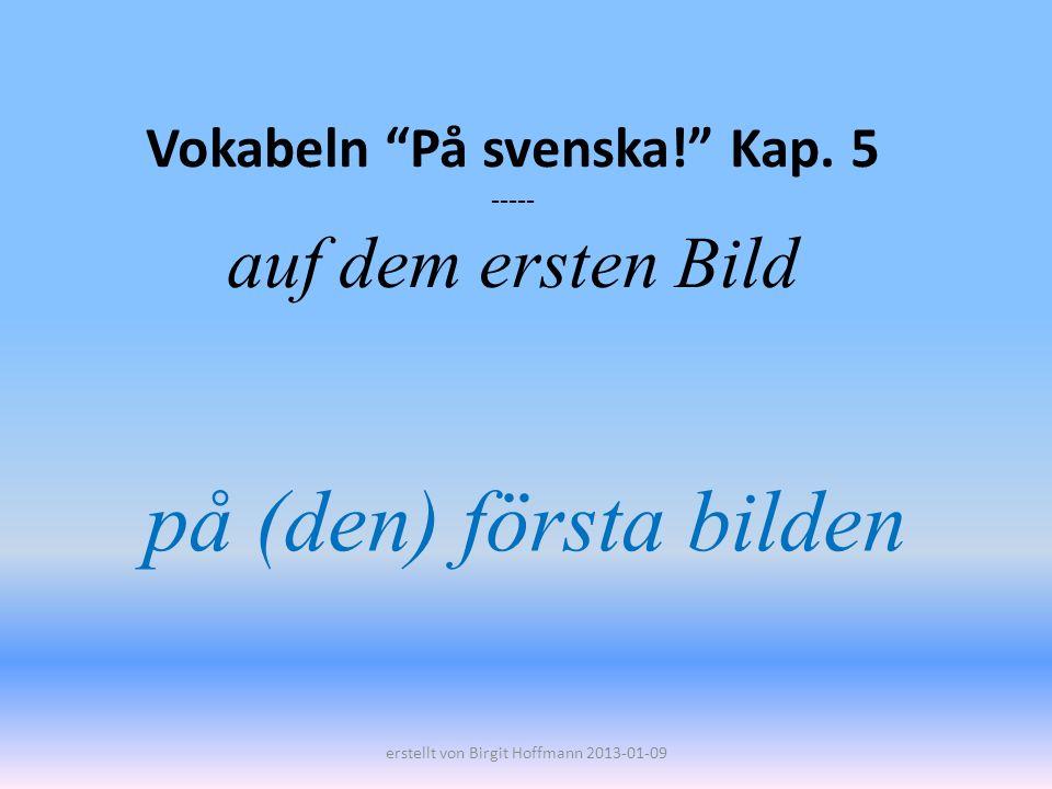 Vokabeln På svenska! Kap. 5 ----- auf dem ersten Bild på (den) första bilden erstellt von Birgit Hoffmann 2013-01-09