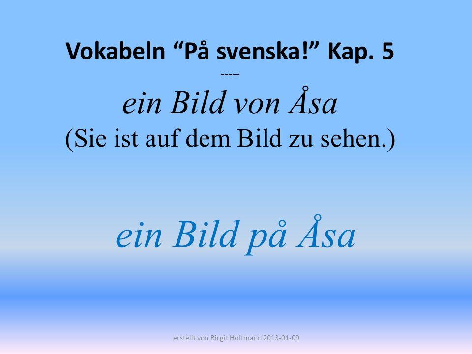 Vokabeln På svenska! Kap. 5 ----- ein Bild von Åsa (Sie ist auf dem Bild zu sehen.) ein Bild på Åsa erstellt von Birgit Hoffmann 2013-01-09