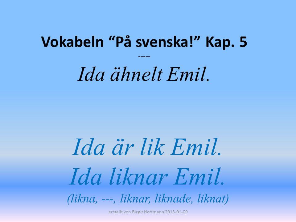 Vokabeln På svenska! Kap. 5 ----- Ida ähnelt Emil. Ida är lik Emil. Ida liknar Emil. (likna, ---, liknar, liknade, liknat) erstellt von Birgit Hoffman