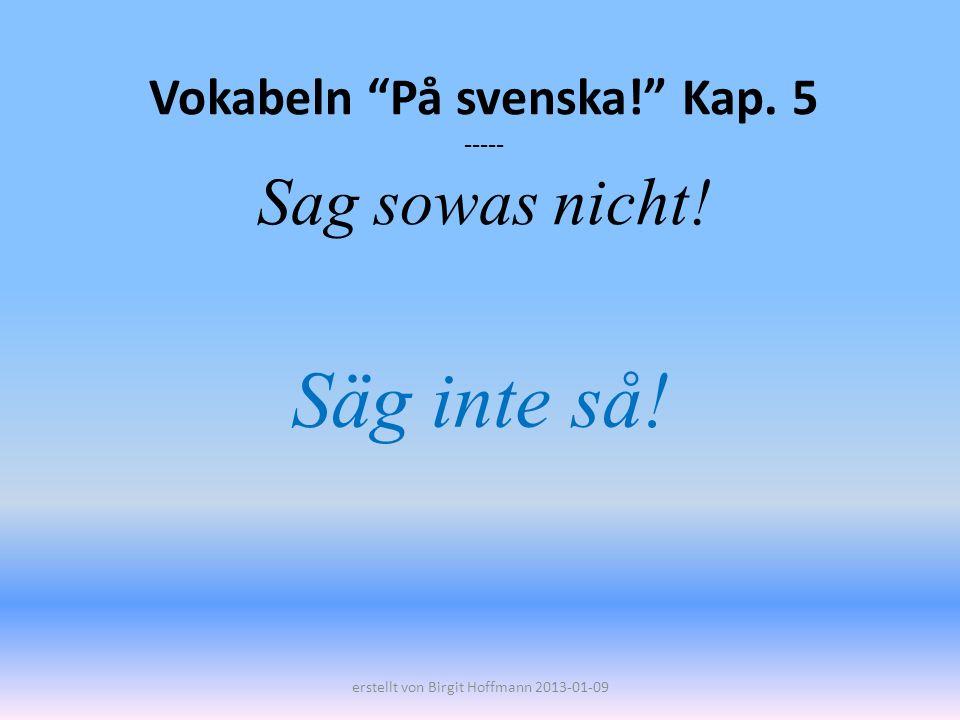 Vokabeln På svenska! Kap. 5 ----- Sag sowas nicht! Säg inte så! erstellt von Birgit Hoffmann 2013-01-09