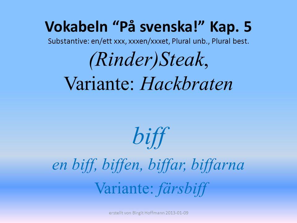 Vokabeln På svenska! Kap. 5 Substantive: en/ett xxx, xxxen/xxxet, Plural unb., Plural best. (Rinder)Steak, Variante: Hackbraten biff en biff, biffen,
