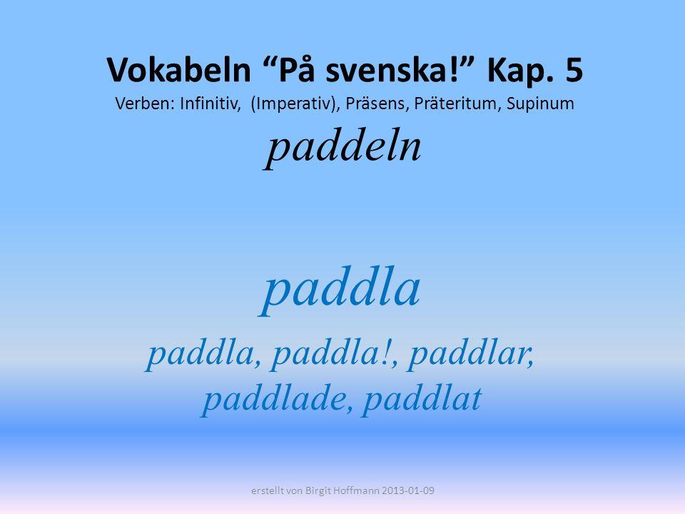 Vokabeln På svenska! Kap. 5 Verben: Infinitiv, (Imperativ), Präsens, Präteritum, Supinum paddeln paddla paddla, paddla!, paddlar, paddlade, paddlat er