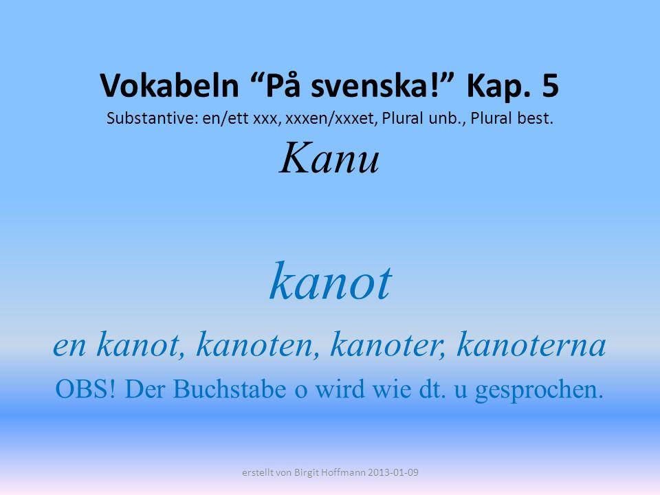 Vokabeln På svenska! Kap. 5 Substantive: en/ett xxx, xxxen/xxxet, Plural unb., Plural best. Kanu kanot en kanot, kanoten, kanoter, kanoterna OBS! Der