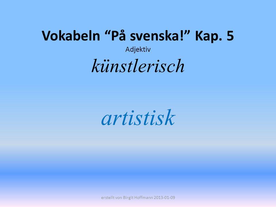 Vokabeln På svenska! Kap. 5 Adjektiv künstlerisch artistisk erstellt von Birgit Hoffmann 2013-01-09