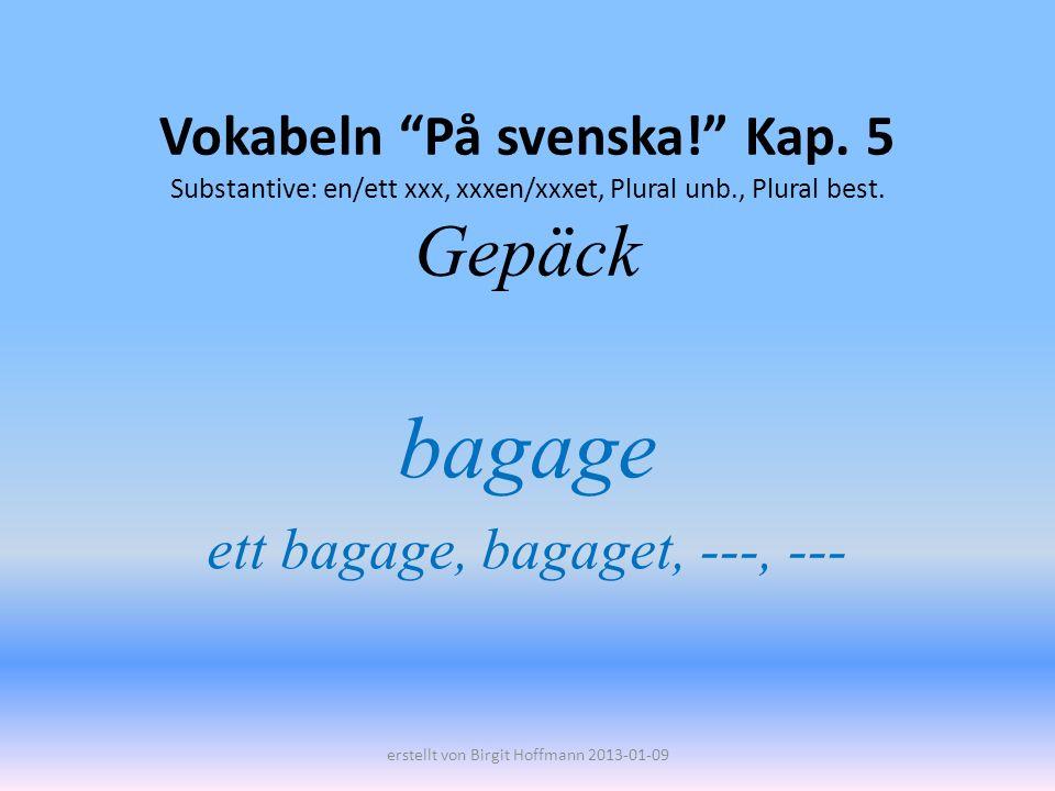 Vokabeln På svenska! Kap. 5 Substantive: en/ett xxx, xxxen/xxxet, Plural unb., Plural best. Gepäck bagage ett bagage, bagaget, ---, --- erstellt von B