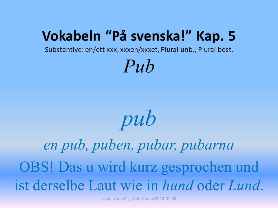 Vokabeln På svenska! Kap. 5 Substantive: en/ett xxx, xxxen/xxxet, Plural unb., Plural best. Pub pub en pub, puben, pubar, pubarna OBS! Das u wird kurz