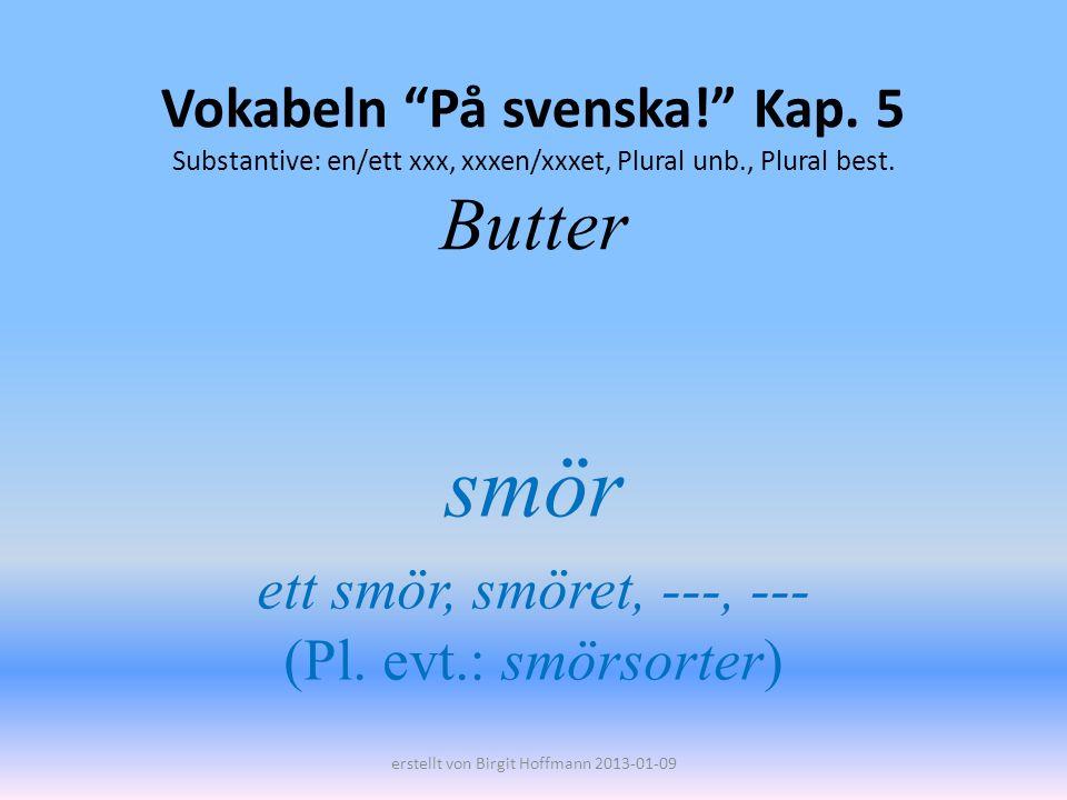 Vokabeln På svenska! Kap. 5 Substantive: en/ett xxx, xxxen/xxxet, Plural unb., Plural best. Butter smör ett smör, smöret, ---, --- (Pl. evt.: smörsort