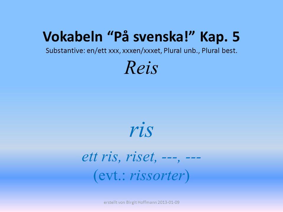 Vokabeln På svenska! Kap. 5 Substantive: en/ett xxx, xxxen/xxxet, Plural unb., Plural best. Reis ris ett ris, riset, ---, --- (evt.: rissorter) erstel