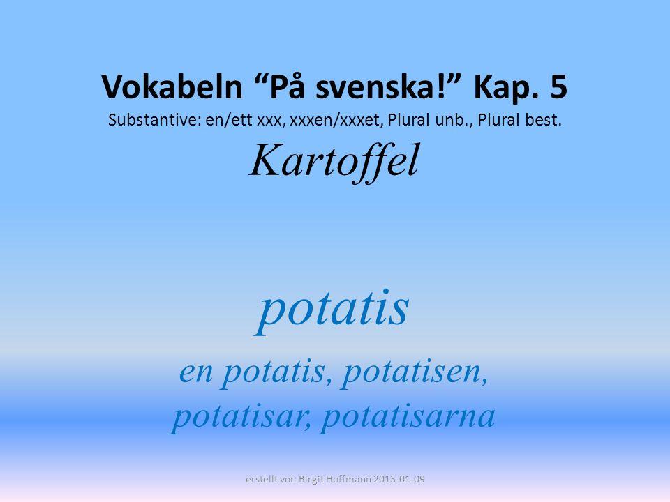 Vokabeln På svenska! Kap. 5 Substantive: en/ett xxx, xxxen/xxxet, Plural unb., Plural best. Kartoffel potatis en potatis, potatisen, potatisar, potati