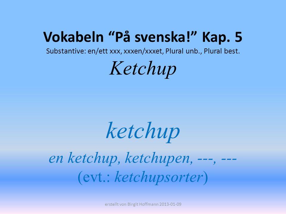 Vokabeln På svenska! Kap. 5 Substantive: en/ett xxx, xxxen/xxxet, Plural unb., Plural best. Ketchup ketchup en ketchup, ketchupen, ---, --- (evt.: ket