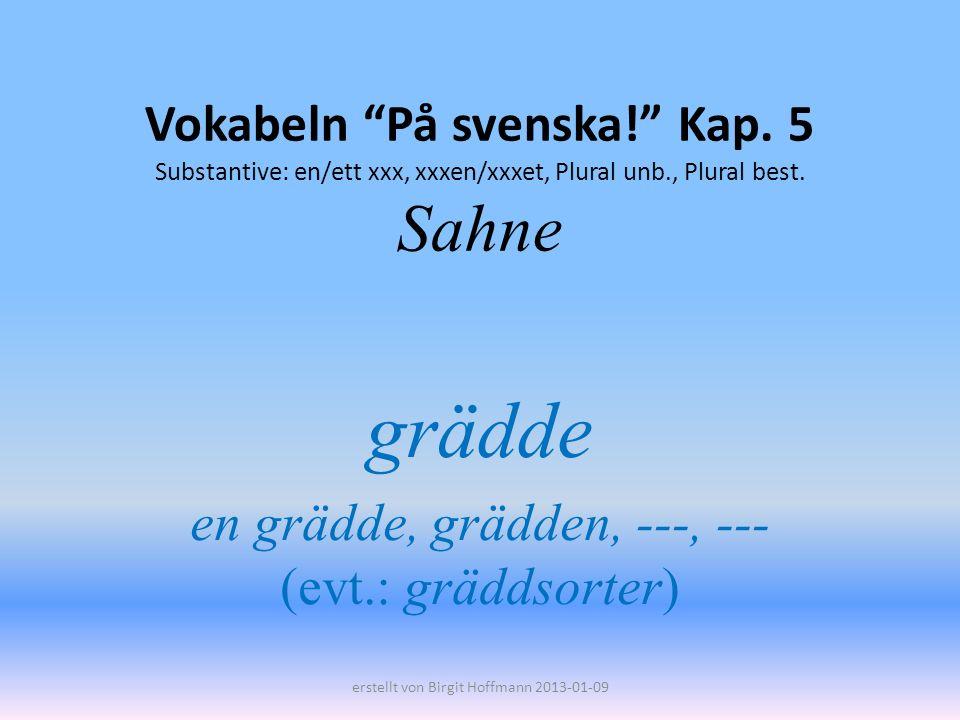 Vokabeln På svenska! Kap. 5 Substantive: en/ett xxx, xxxen/xxxet, Plural unb., Plural best. Sahne grädde en grädde, grädden, ---, --- (evt.: gräddsort