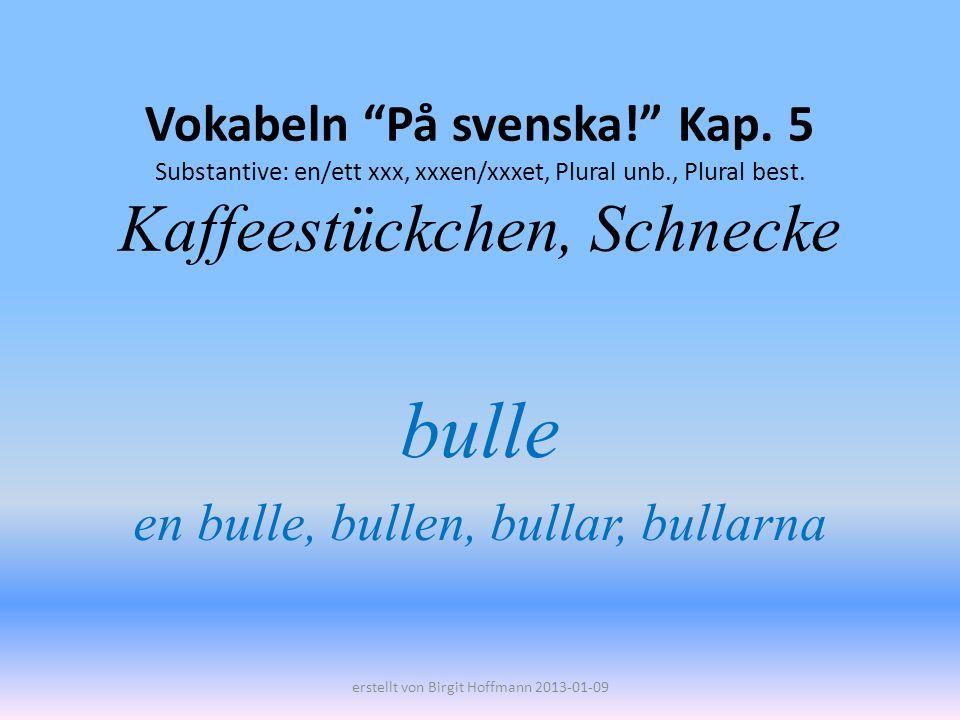 Vokabeln På svenska! Kap. 5 Substantive: en/ett xxx, xxxen/xxxet, Plural unb., Plural best. Kaffeestückchen, Schnecke bulle en bulle, bullen, bullar,