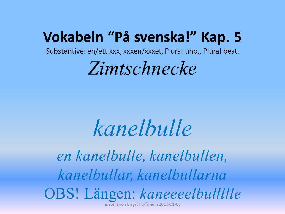 Vokabeln På svenska! Kap. 5 Substantive: en/ett xxx, xxxen/xxxet, Plural unb., Plural best. Zimtschnecke kanelbulle en kanelbulle, kanelbullen, kanelb