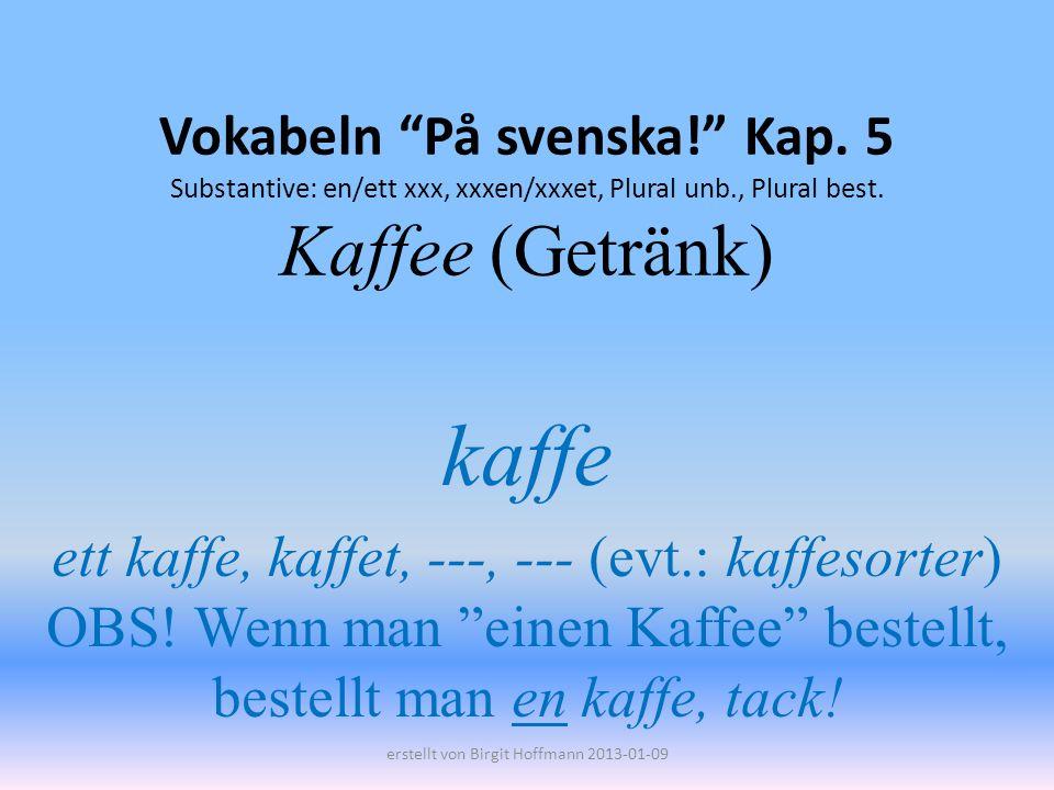 Vokabeln På svenska! Kap. 5 Substantive: en/ett xxx, xxxen/xxxet, Plural unb., Plural best. Kaffee (Getränk) kaffe ett kaffe, kaffet, ---, --- (evt.: