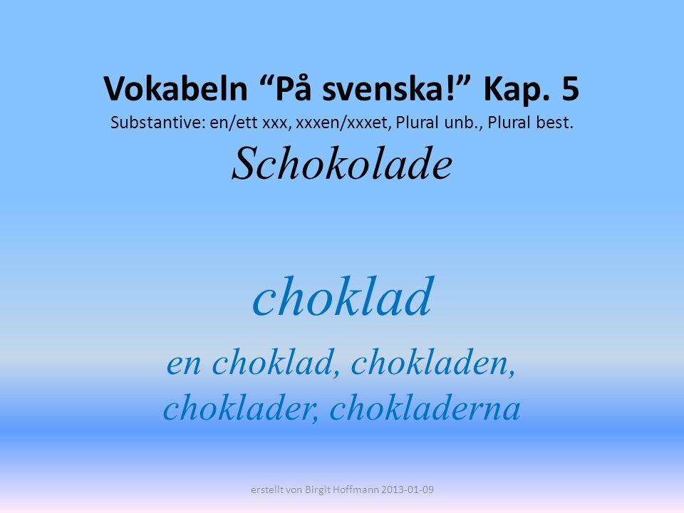 Vokabeln På svenska! Kap. 5 Substantive: en/ett xxx, xxxen/xxxet, Plural unb., Plural best. Schokolade choklad en choklad, chokladen, choklader, chokl