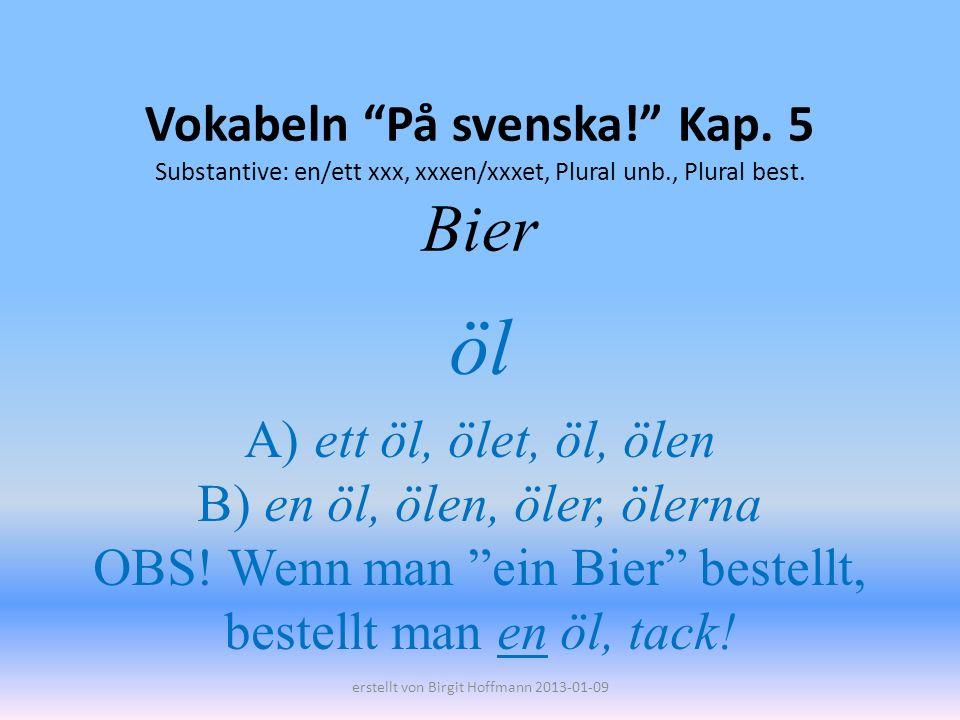 Vokabeln På svenska! Kap. 5 Substantive: en/ett xxx, xxxen/xxxet, Plural unb., Plural best. Bier öl A) ett öl, ölet, öl, ölen B) en öl, ölen, öler, öl