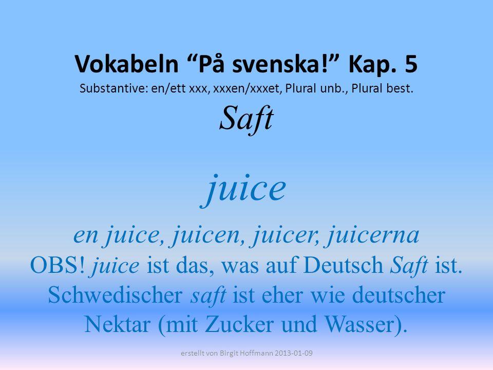 Vokabeln På svenska! Kap. 5 Substantive: en/ett xxx, xxxen/xxxet, Plural unb., Plural best. Saft juice en juice, juicen, juicer, juicerna OBS! juice i