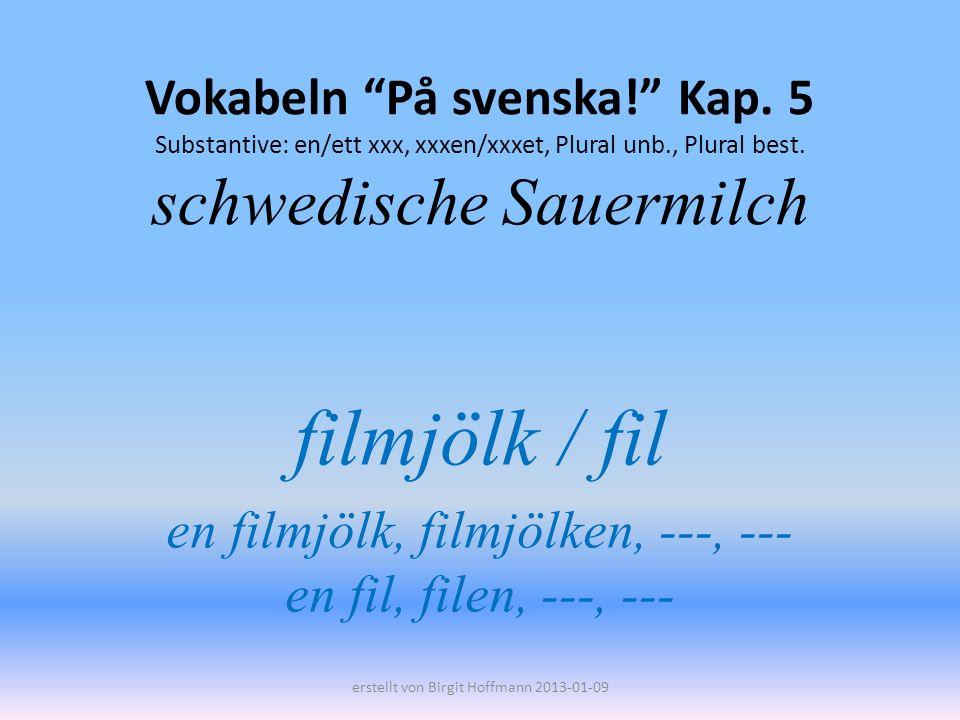 Vokabeln På svenska! Kap. 5 Substantive: en/ett xxx, xxxen/xxxet, Plural unb., Plural best. schwedische Sauermilch filmjölk / fil en filmjölk, filmjöl
