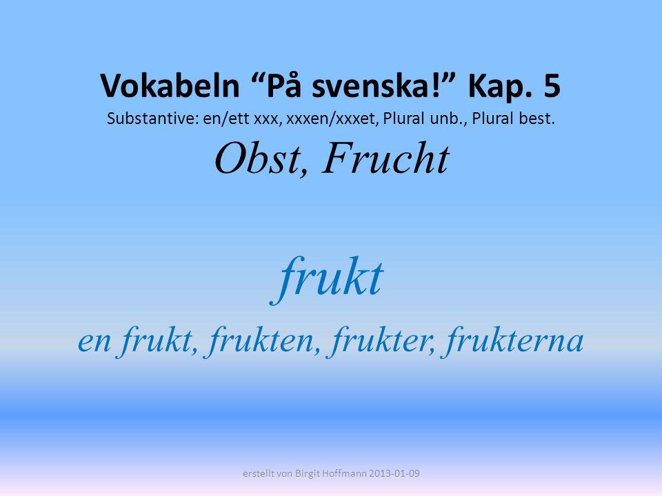 Vokabeln På svenska! Kap. 5 Substantive: en/ett xxx, xxxen/xxxet, Plural unb., Plural best. Obst, Frucht frukt en frukt, frukten, frukter, frukterna e