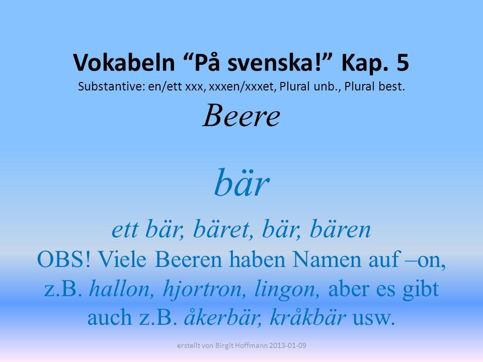 Vokabeln På svenska! Kap. 5 Substantive: en/ett xxx, xxxen/xxxet, Plural unb., Plural best. Beere bär ett bär, bäret, bär, bären OBS! Viele Beeren hab