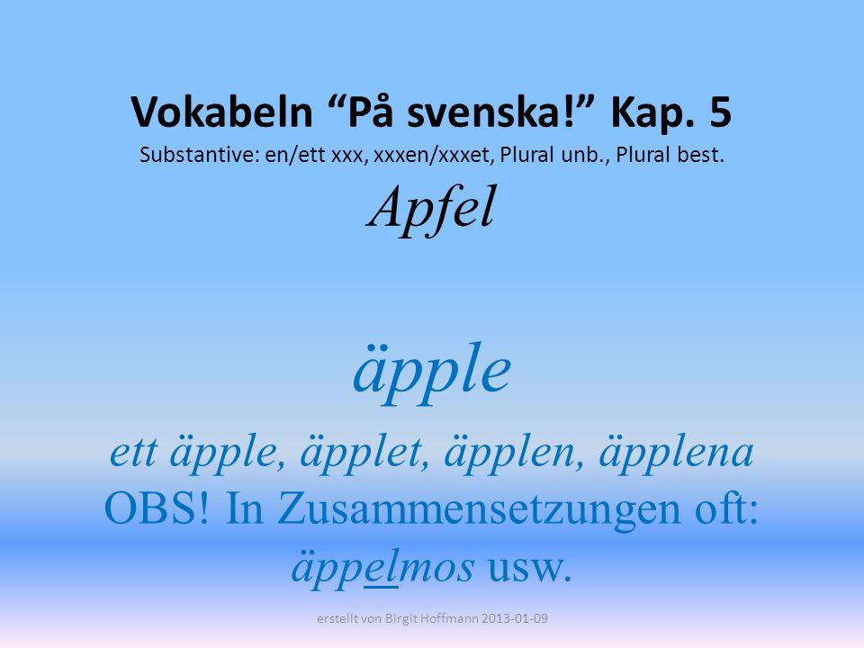 Vokabeln På svenska! Kap. 5 Substantive: en/ett xxx, xxxen/xxxet, Plural unb., Plural best. Apfel äpple ett äpple, äpplet, äpplen, äpplena OBS! In Zus