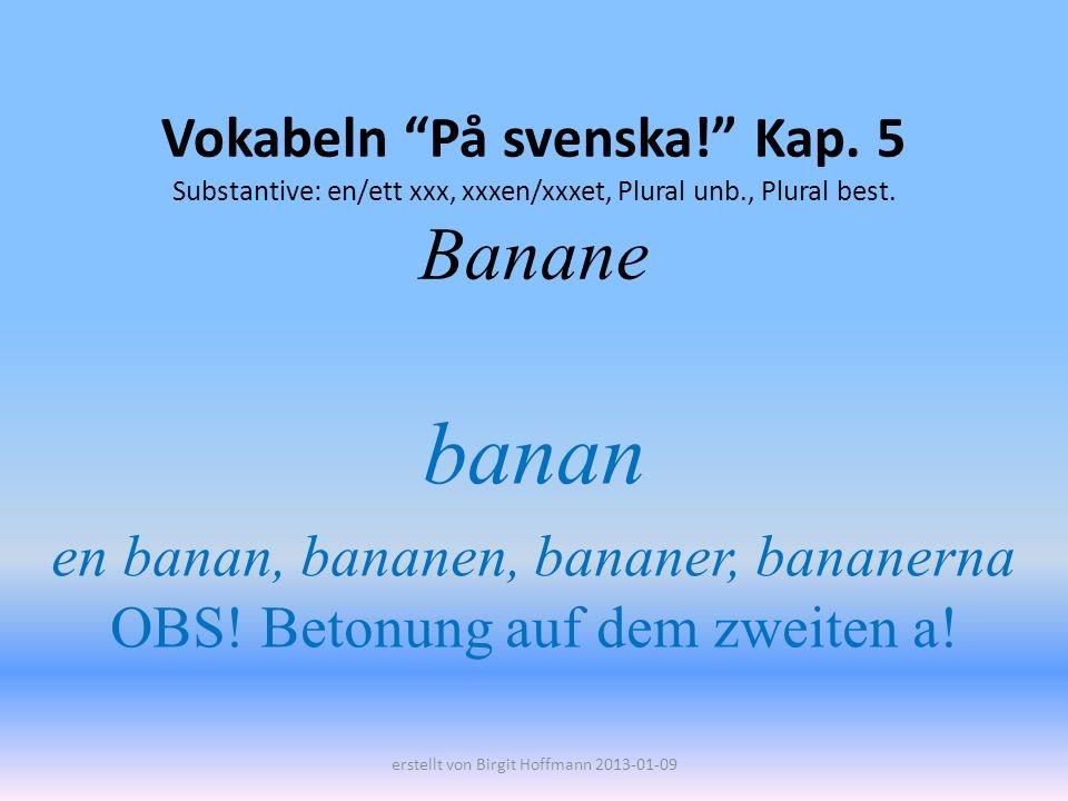Vokabeln På svenska! Kap. 5 Substantive: en/ett xxx, xxxen/xxxet, Plural unb., Plural best. Banane banan en banan, bananen, bananer, bananerna OBS! Be