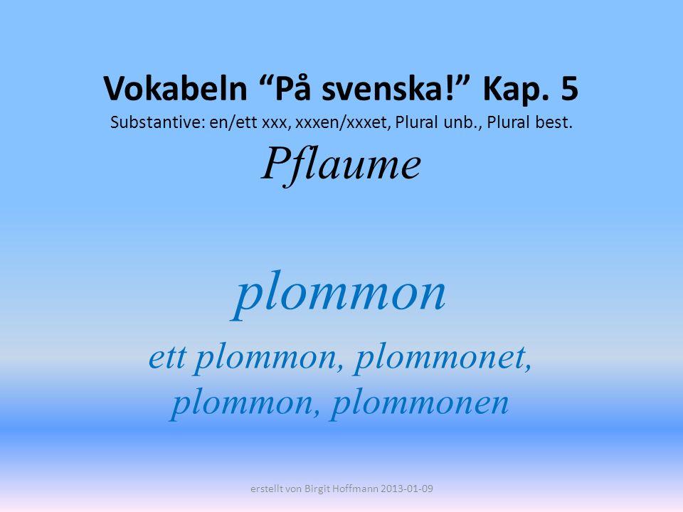 Vokabeln På svenska! Kap. 5 Substantive: en/ett xxx, xxxen/xxxet, Plural unb., Plural best. Pflaume plommon ett plommon, plommonet, plommon, plommonen
