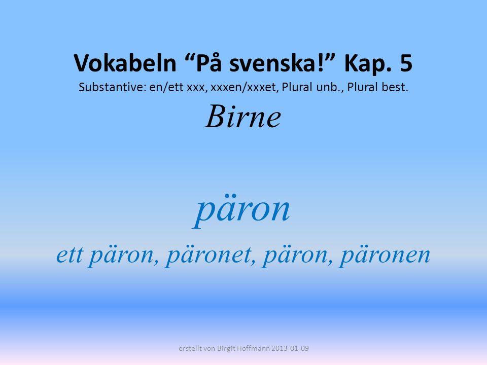 Vokabeln På svenska! Kap. 5 Substantive: en/ett xxx, xxxen/xxxet, Plural unb., Plural best. Birne päron ett päron, päronet, päron, päronen erstellt vo