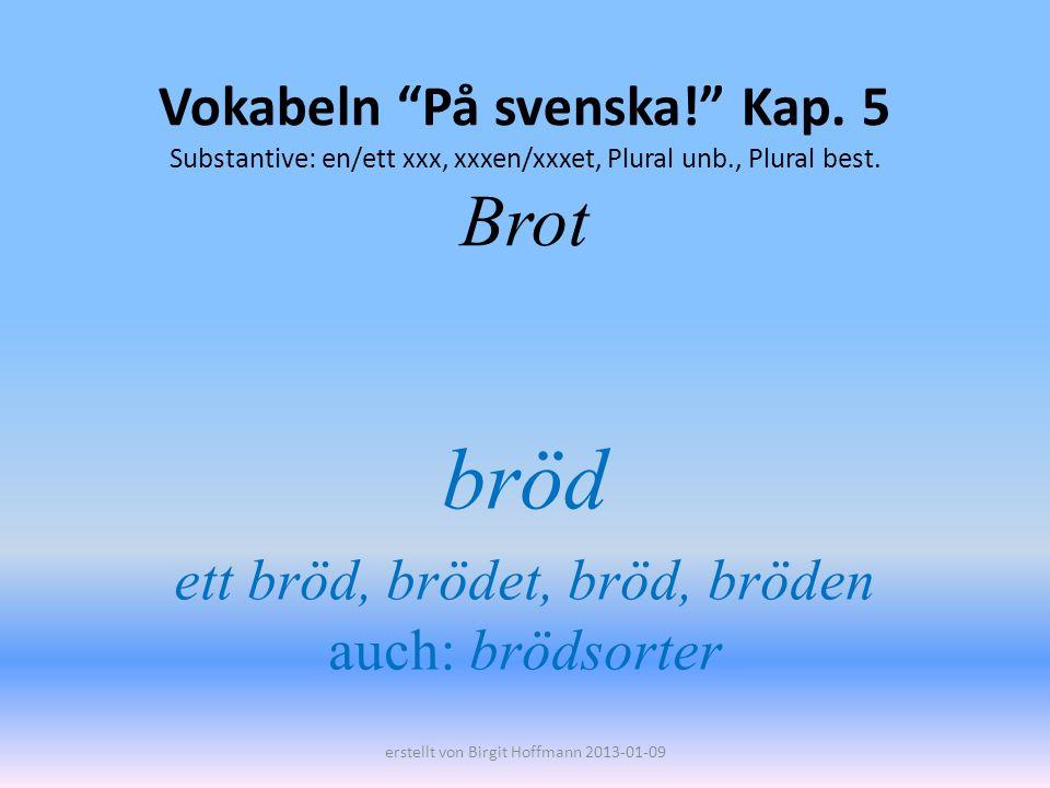 Vokabeln På svenska! Kap. 5 Substantive: en/ett xxx, xxxen/xxxet, Plural unb., Plural best. Brot bröd ett bröd, brödet, bröd, bröden auch: brödsorter