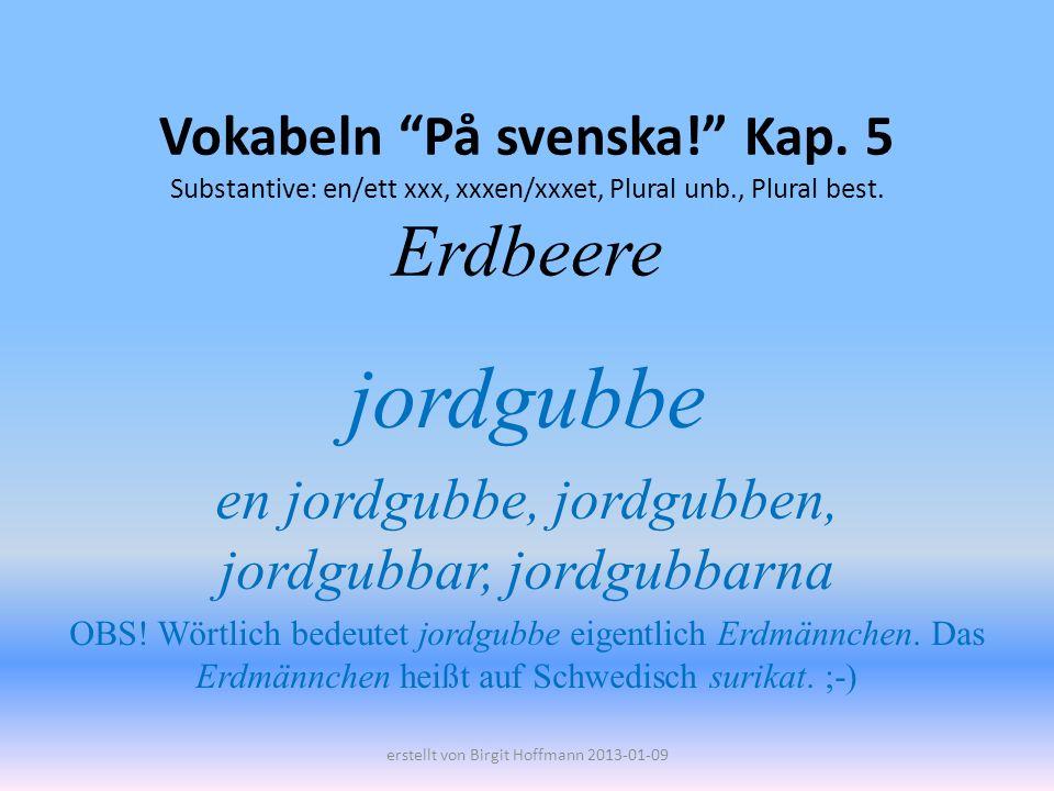 Vokabeln På svenska! Kap. 5 Substantive: en/ett xxx, xxxen/xxxet, Plural unb., Plural best. Erdbeere jordgubbe en jordgubbe, jordgubben, jordgubbar, j