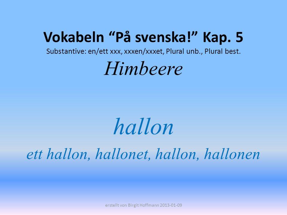Vokabeln På svenska! Kap. 5 Substantive: en/ett xxx, xxxen/xxxet, Plural unb., Plural best. Himbeere hallon ett hallon, hallonet, hallon, hallonen ers
