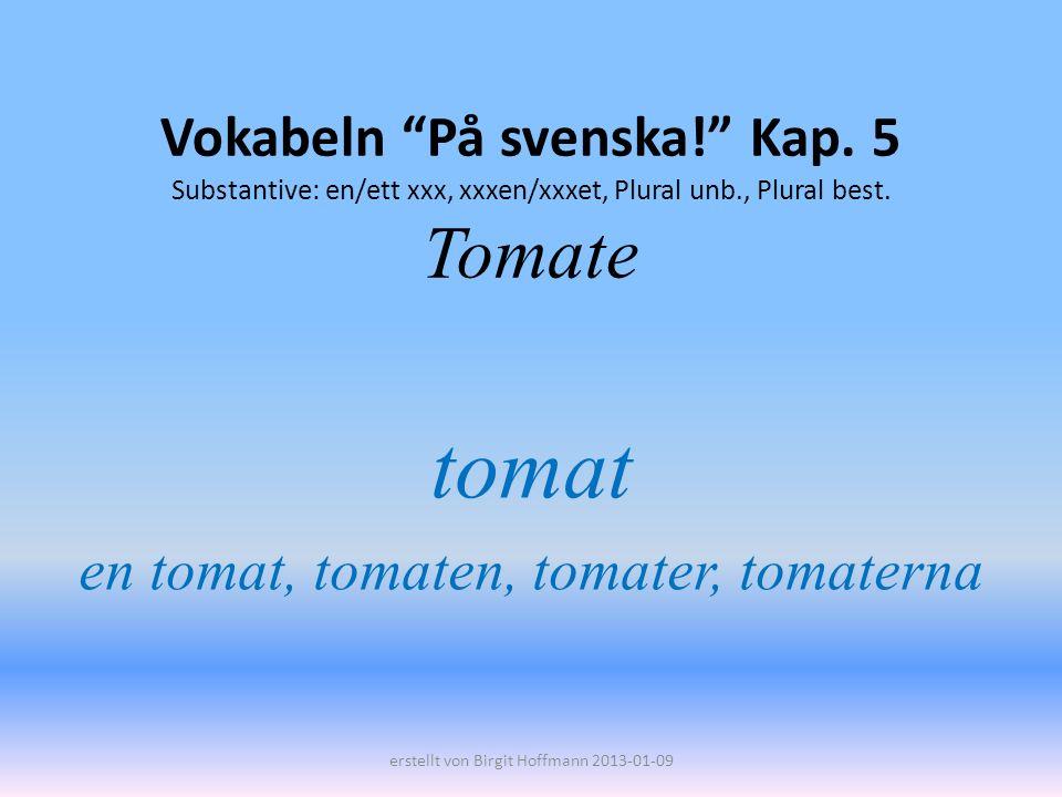 Vokabeln På svenska! Kap. 5 Substantive: en/ett xxx, xxxen/xxxet, Plural unb., Plural best. Tomate tomat en tomat, tomaten, tomater, tomaterna erstell