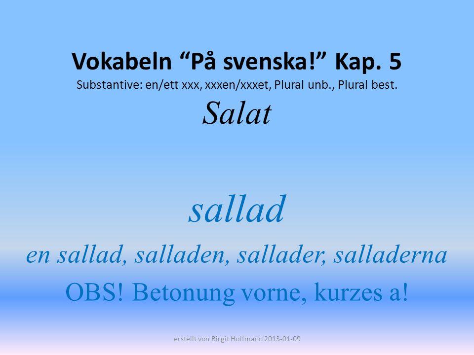 Vokabeln På svenska! Kap. 5 Substantive: en/ett xxx, xxxen/xxxet, Plural unb., Plural best. Salat sallad en sallad, salladen, sallader, salladerna OBS