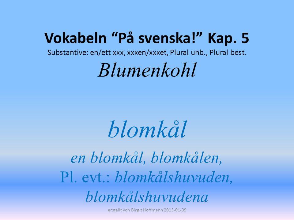 Vokabeln På svenska! Kap. 5 Substantive: en/ett xxx, xxxen/xxxet, Plural unb., Plural best. Blumenkohl blomkål en blomkål, blomkålen, Pl. evt.: blomkå