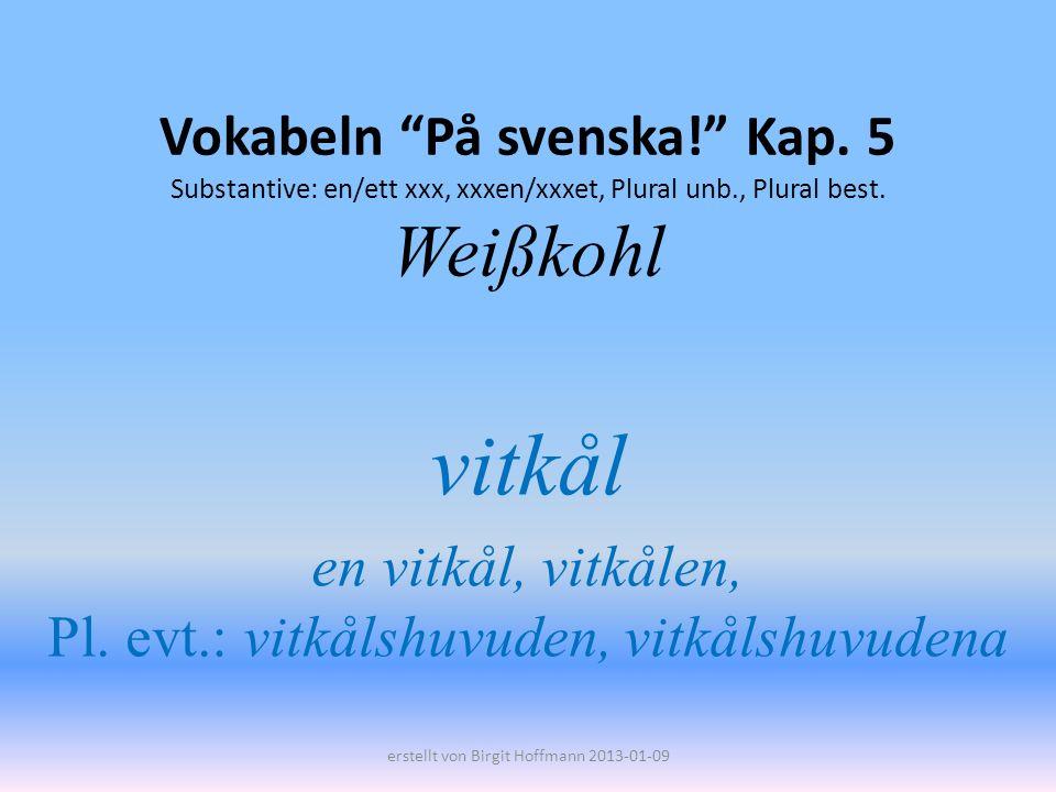 Vokabeln På svenska! Kap. 5 Substantive: en/ett xxx, xxxen/xxxet, Plural unb., Plural best. Weißkohl vitkål en vitkål, vitkålen, Pl. evt.: vitkålshuvu