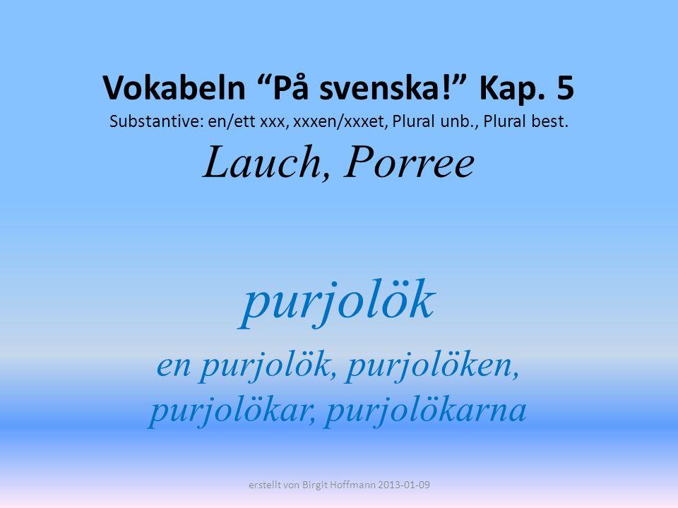 Vokabeln På svenska! Kap. 5 Substantive: en/ett xxx, xxxen/xxxet, Plural unb., Plural best. Lauch, Porree purjolök en purjolök, purjolöken, purjolökar