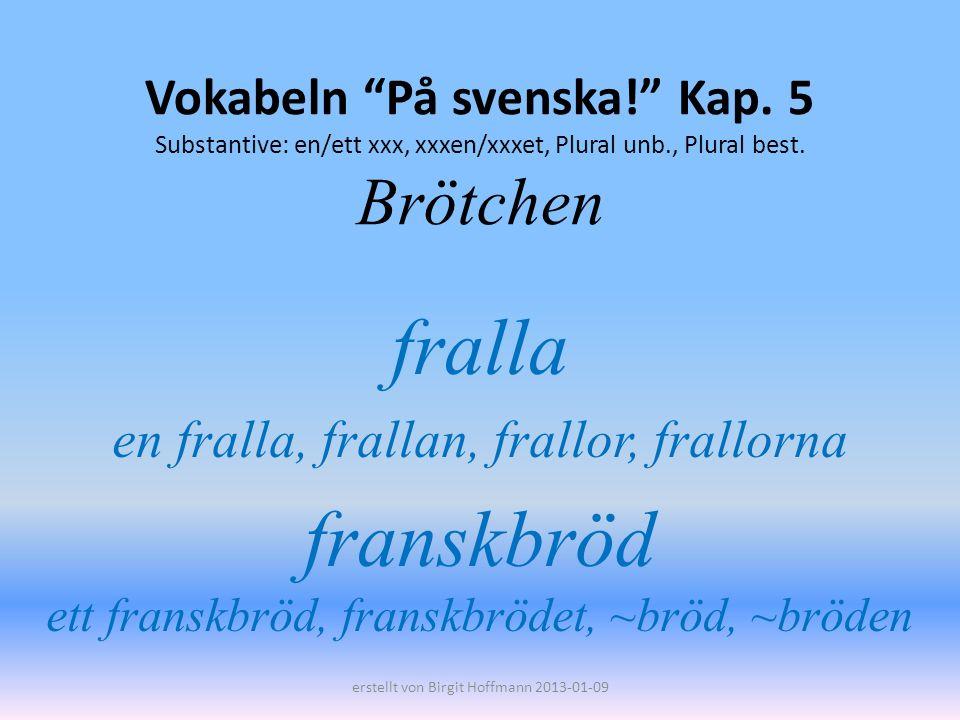 Vokabeln På svenska! Kap. 5 Substantive: en/ett xxx, xxxen/xxxet, Plural unb., Plural best. Brötchen fralla en fralla, frallan, frallor, frallorna fra