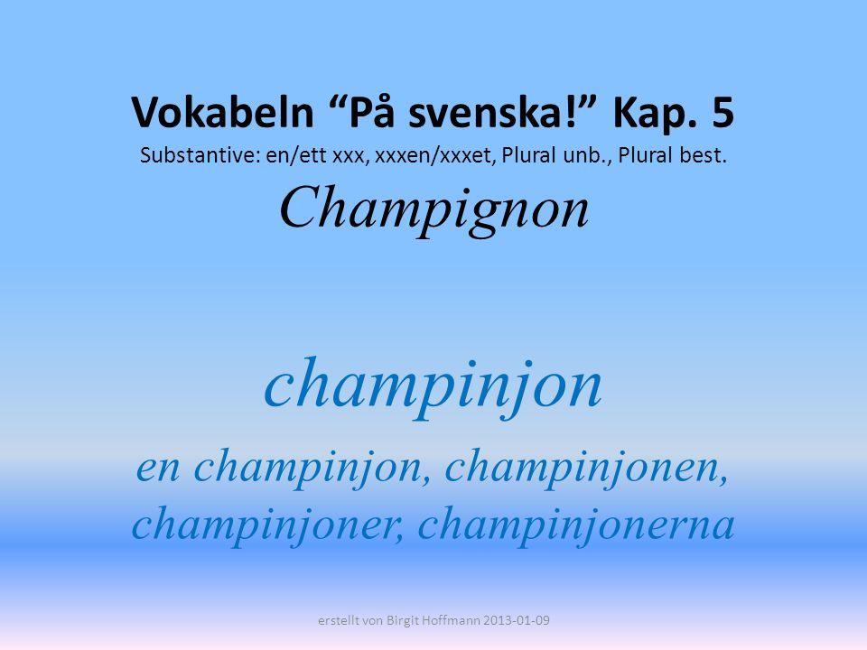 Vokabeln På svenska! Kap. 5 Substantive: en/ett xxx, xxxen/xxxet, Plural unb., Plural best. Champignon champinjon en champinjon, champinjonen, champin