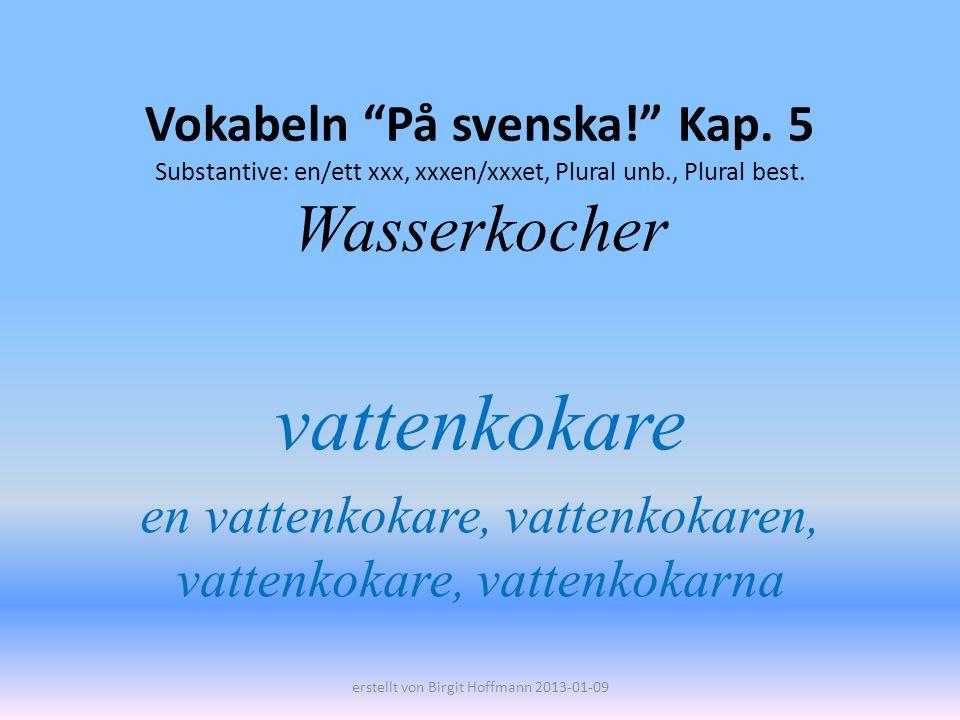 Vokabeln På svenska! Kap. 5 Substantive: en/ett xxx, xxxen/xxxet, Plural unb., Plural best. Wasserkocher vattenkokare en vattenkokare, vattenkokaren,
