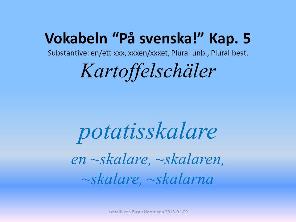 Vokabeln På svenska! Kap. 5 Substantive: en/ett xxx, xxxen/xxxet, Plural unb., Plural best. Kartoffelschäler potatisskalare en ~skalare, ~skalaren, ~s
