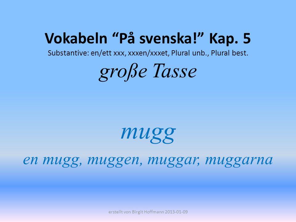 Vokabeln På svenska! Kap. 5 Substantive: en/ett xxx, xxxen/xxxet, Plural unb., Plural best. große Tasse mugg en mugg, muggen, muggar, muggarna erstell