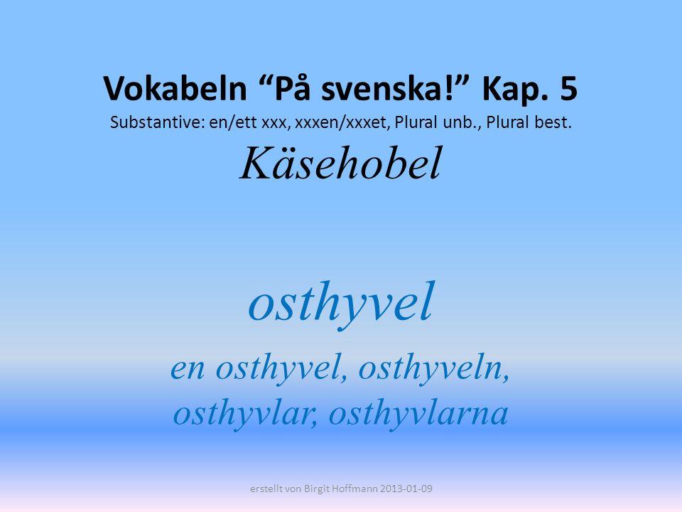 Vokabeln På svenska! Kap. 5 Substantive: en/ett xxx, xxxen/xxxet, Plural unb., Plural best. Käsehobel osthyvel en osthyvel, osthyveln, osthyvlar, osth